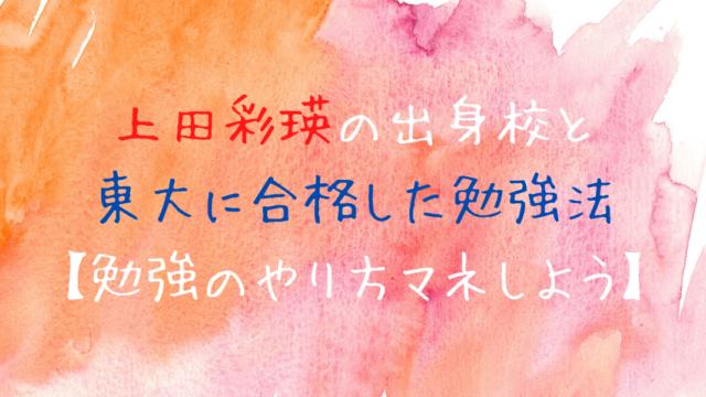 上田彩瑛は四天王寺中学・高等学校出身|東大合格の勉強法が参考になる!
